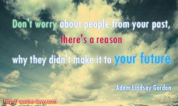 Don't worry about people from your past, there's a reason why they didn't make it to your future.Adam Lindsay Gordon quote