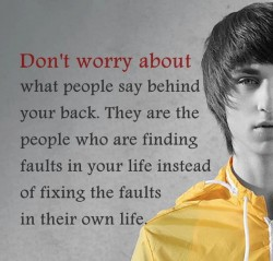 Don't worry about what people say behind your back. They are the people who are finding faults in your life instead of fixing the faults in their own life