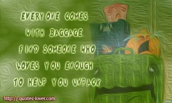 Everyone comes with baggage. Find someone who loves you enough to help you unpack