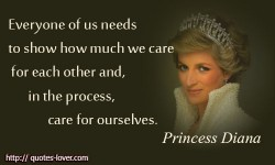 Everyone of us needs to show how much we care for each other and, in the process, care for ourselves. Princess Diana quotes