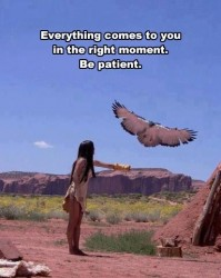 Everything comes to you in the right moment. Be patient
