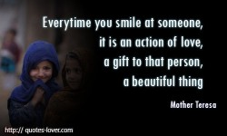 Everytime you smile at someone, it is an action of love, a gift to that person, a beautiful thing.Mother Teresa quotes