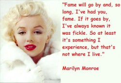 Fame will go by and, so long, I've had you, fame. If it goes by, I've always known it was fickle. So at least it's something I experience, but that's not where I live - Marilyn Monroe