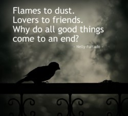Flames to dust Lovers to friends Why do all good things come to an end