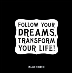 Follow your dreams, transform your life.Paulo Coelho quote