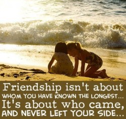 Friendship isn't about whom you have known the longest. It's about who came, and ver left your side