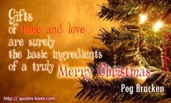 Gifts of time and love are surely the basic ingredients of a truly merry Christmas.Peg Bracken quotes