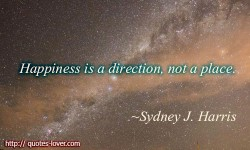 Happiness is a direction, not a place.Sydney J. Harris