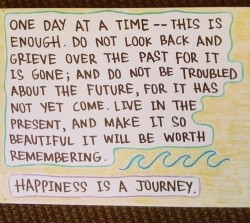 Happiness is a journey. One day at time - this is enough. Do not look back and grieve over the past for it is gone and do not be troubled about the future
