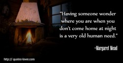 Having someone wonder where you are when you don't come home at night is a very old human need.Margaret Mead