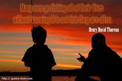 Henry David Thoreau Many men go fishing all of their lives without knowing it is not fish they are after