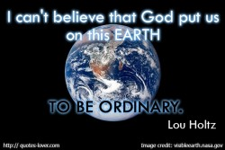 I can't believe that God put us on this earth to be ordinary. Lou Holtz