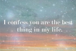 I confess you are the best thing in my life