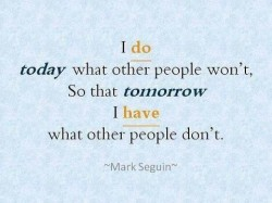I do today what other people won't, so that tomorrow I have what other people don't.Mark Seguin quotes