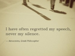 I have often regretted my speech, never my silence.Xenocrates quote