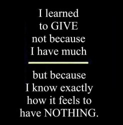 I learned to GIVE not because I have much but because I know exactly how it feels to have mothing