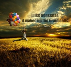 I like nonsense it wakes up the brain cells Dr. Seuss