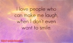 I love people who can make me laugh, when I don't even want to smile