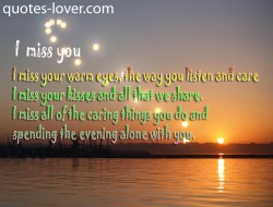 I miss your warm eyes the way you listen and care I miss your kisses and all that we share