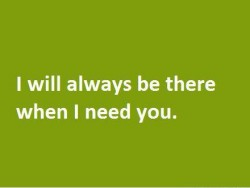 I will always be there when I need you