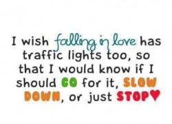 I wish falling in love has traffic lights too so that I would know if I go for it slown down or just stop