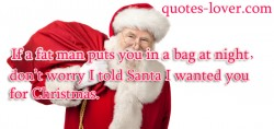 If a fat man puts you in a bag at night don't worry I told Santa I wanted you for Christmas