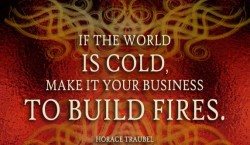 If the world is cold, make it your business to build fires