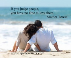 If you judge people you have no time to love them.
