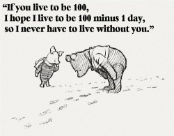 If you live to be 100, I hope I live to be 100 minus 1 day, so I never have to live without you - Winnie Pooh quote