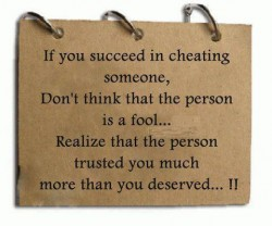 If you succeed in cheating someone Don't think that the person is a fool Realize that the person trusted you much more than you deserved