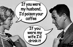 If you were my husband, I'd poison your coffe If you were my wife I'd drink it