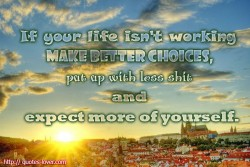 If your life isn't working make better choices, put up with less shit and expect more of yourself