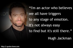 I'm an actor who believes we all have triggers to any stage of emotion. It's not always easy to find but it's still there.Hugh Jackman