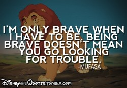 I'm only brave when I have to be, being brave doesn't mean you go looking for trouble - Mufasa quote