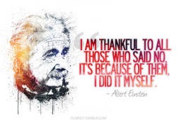 I'm thankful to all those who said no, it's because of them I did it myself. Albert Einstein quote