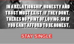 In a relationship honesty and trust must exist if they don't theres no point of loving So if you can't afford to ne honest stay single copy