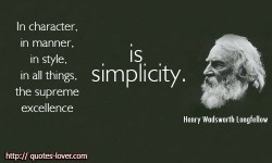 In character, in manner, in style, in all things, the supreme excellence is simplicity. Henry Wadsworth Longfellow quotes