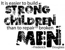It is easier to build strong children than to repair broken men Frederick Douglass