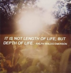 It is not length of life, but depth of life Ralph Waldo Emerson
