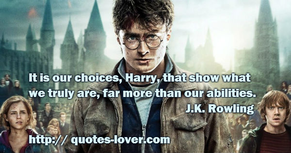 It is our choices Harry that show what we truly are far more than our abilities.