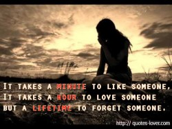 It takes a minute to like someone, it takes a hour to love someone but a lifetime to forget someone