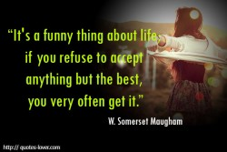 It's a funny thing about life; if you refuse to accept anything but the best, you very often get it. W. Somerset Maugham