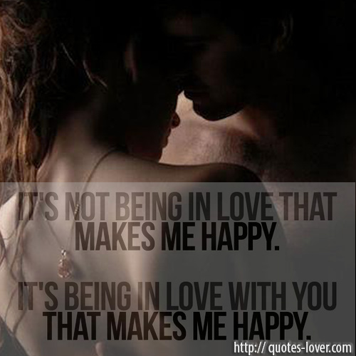 It's-not-being-in-love-that-makes-me-happy.-Its'-being-in-love-with-you-that-makes-me-happy