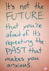 It's not the future that you're afraid of It's repeating the past that makes you anxious