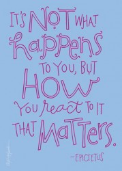 It's not what happens to you, but how you react to it that matters - Epictetus quotes