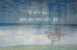 It's up to you what your world looks like
