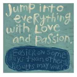 Jump into everything with love and passion. Easier on some days than others. Results may vary. love and passion quotes