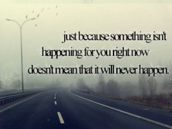 Just because something isn't happening for you right now doesn't mean that it will never happen