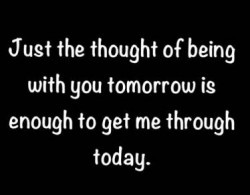Just the thought of being with you tomorrow is enough to get me through today