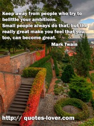 Keep away from people who try to belittle your ambitions. Small people always do that  but the really great make you feel that you too can become great